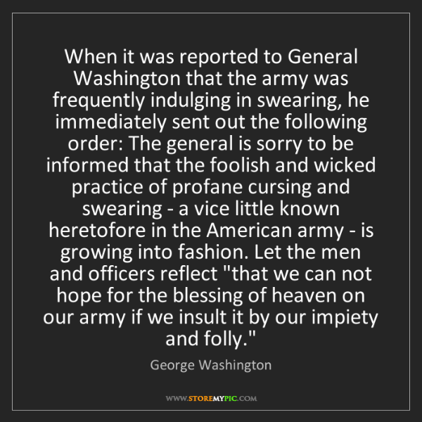 George Washington: When it was reported to General Washington that the army...