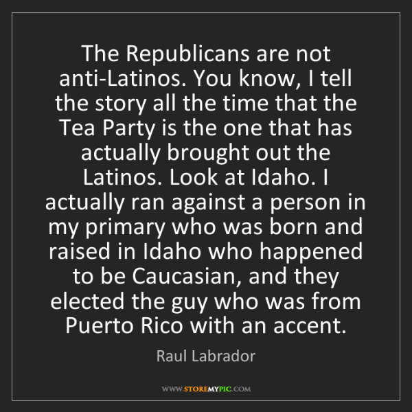 Raul Labrador: The Republicans are not anti-Latinos. You know, I tell...