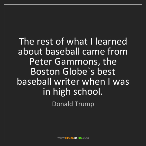 Donald Trump: The rest of what I learned about baseball came from Peter...