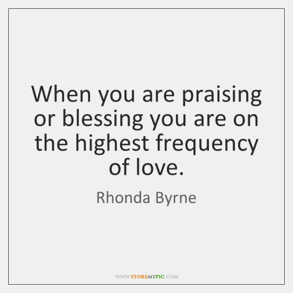 When you are praising or blessing you are on the highest frequency ...