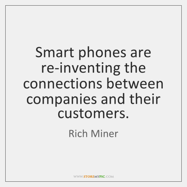 Smart phones are re-inventing the connections between companies and their customers.