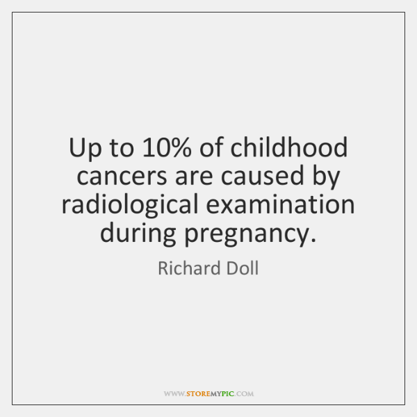Up to 10% of childhood cancers are caused by radiological examination during pregnancy.