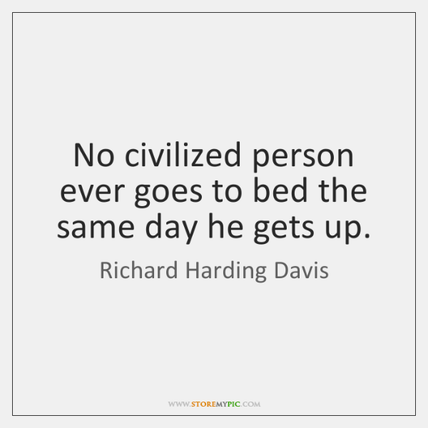 No civilized person ever goes to bed the same day he gets ...