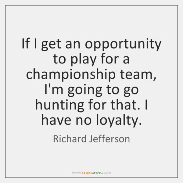 If I get an opportunity to play for a championship team, I'm ...