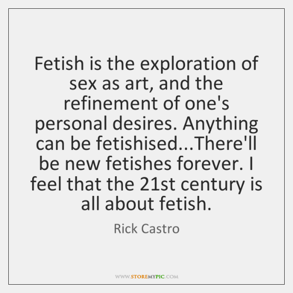 Fetish is the exploration of sex as art, and the refinement of ...