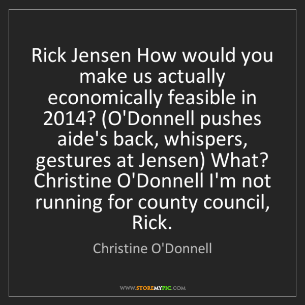 Christine O'Donnell: Rick Jensen How would you make us actually economically...