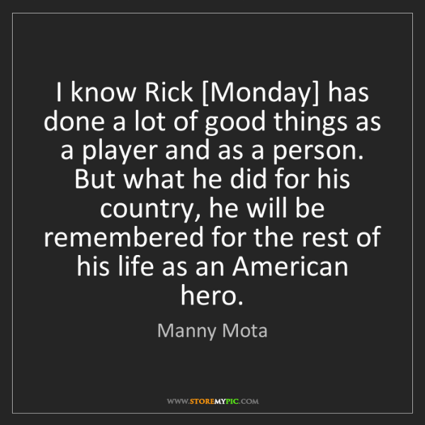 Manny Mota: I know Rick [Monday] has done a lot of good things as...