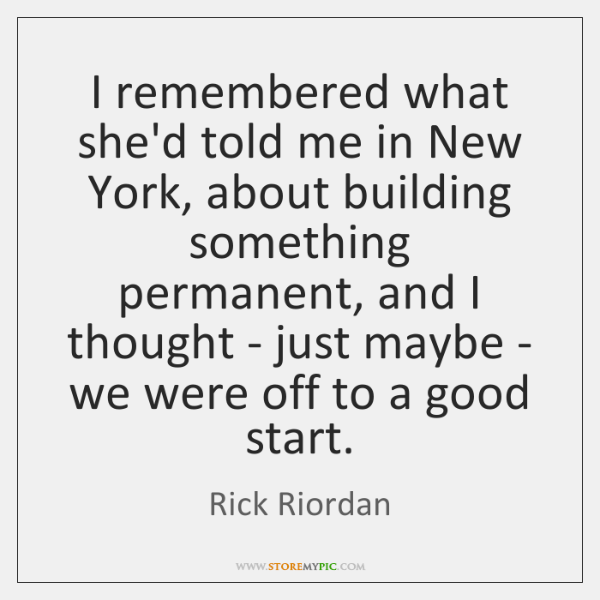 I remembered what she'd told me in New York, about building something ...
