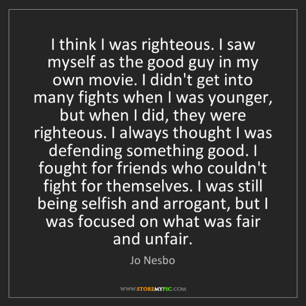 Jo Nesbo: I think I was righteous. I saw myself as the good guy...