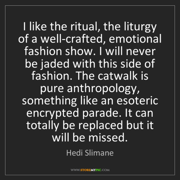 Hedi Slimane: I like the ritual, the liturgy of a well-crafted, emotional...
