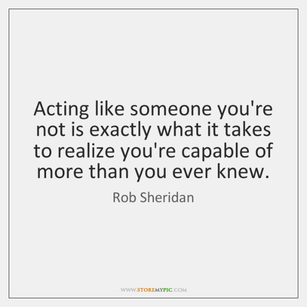 Acting like someone you're not is exactly what it takes to realize ...
