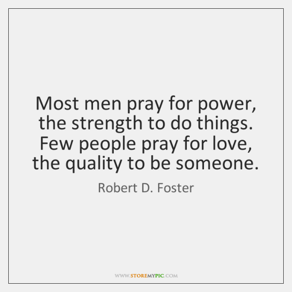 Most men pray for power, the strength to do things. Few people ...