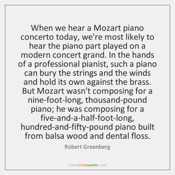 When we hear a Mozart piano concerto today, we're most likely to ...