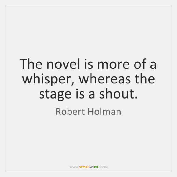 The novel is more of a whisper, whereas the stage is a ...