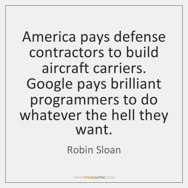 America pays defense contractors to build aircraft carriers. Google pays brilliant programmers ...