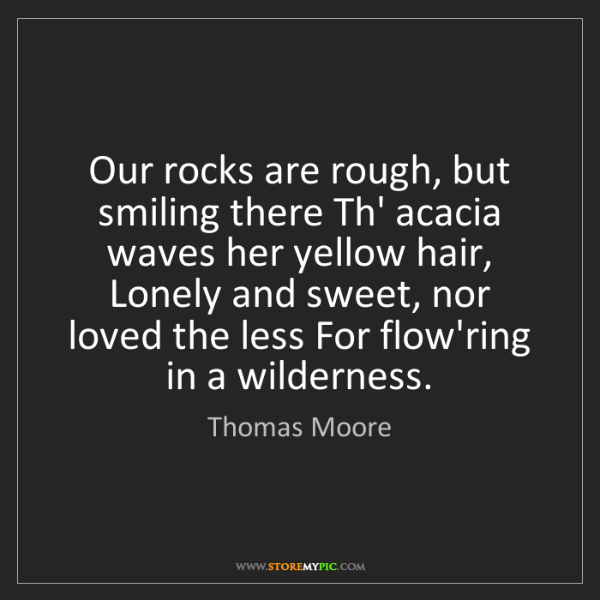 Thomas Moore: Our rocks are rough, but smiling there Th' acacia waves...