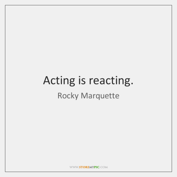 Acting is reacting.