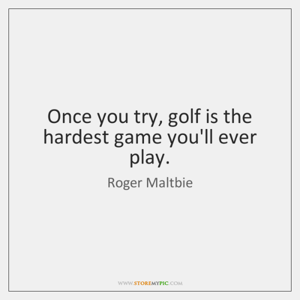Once you try, golf is the hardest game you'll ever play.