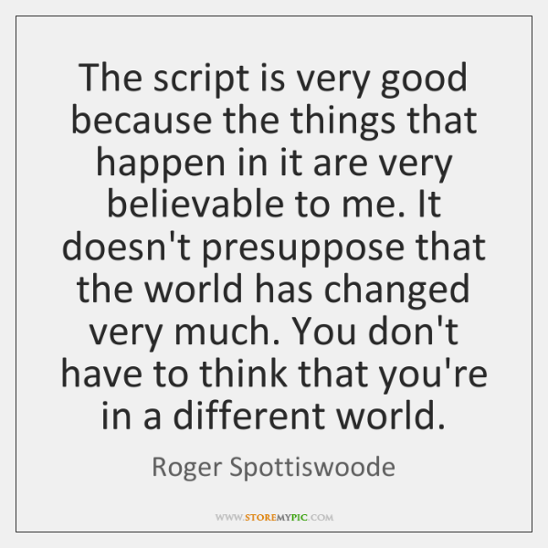The script is very good because the things that happen in it ...