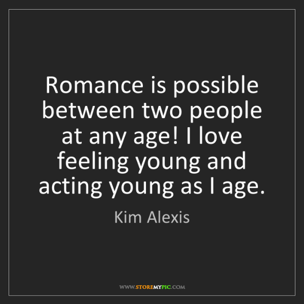 Kim Alexis: Romance is possible between two people at any age! I...