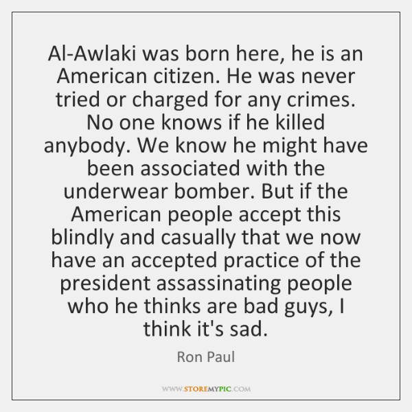 Al-Awlaki was born here, he is an American citizen. He was never ...