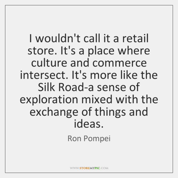 I wouldn't call it a retail store. It's a place where culture ...
