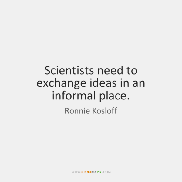 Scientists need to exchange ideas in an informal place.