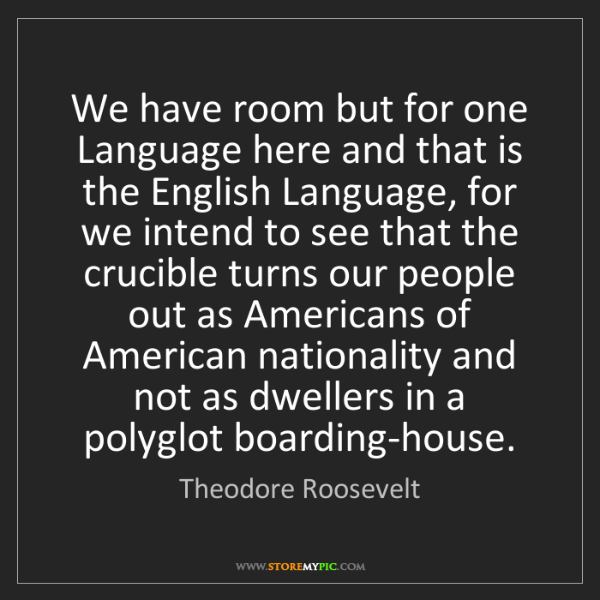 Theodore Roosevelt: We have room but for one Language here and that is the...