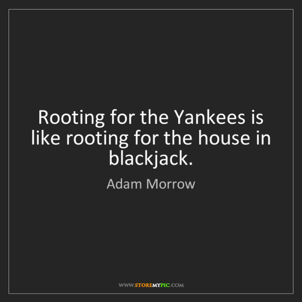 Adam Morrow: Rooting for the Yankees is like rooting for the house...