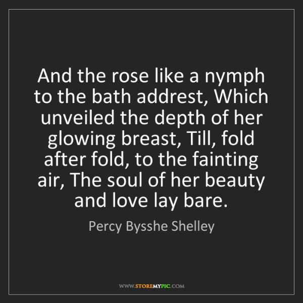 Percy Bysshe Shelley: And the rose like a nymph to the bath addrest, Which...