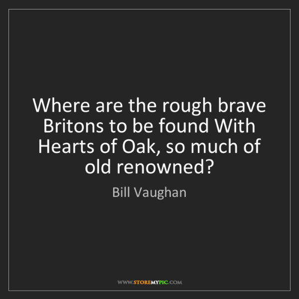 Bill Vaughan: Where are the rough brave Britons to be found With Hearts...