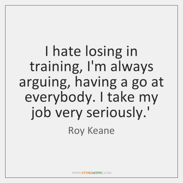 I hate losing in training, I'm always arguing, having a go at ...