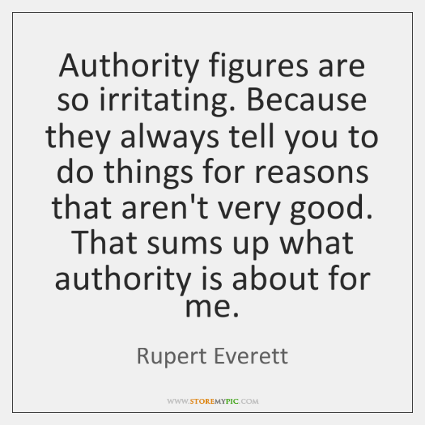 Authority figures are so irritating. Because they always tell you to do ...