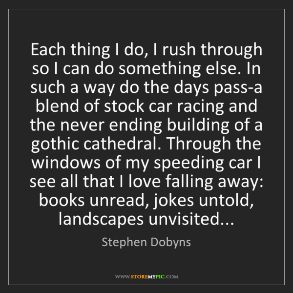 Stephen Dobyns: Each thing I do, I rush through so I can do something...