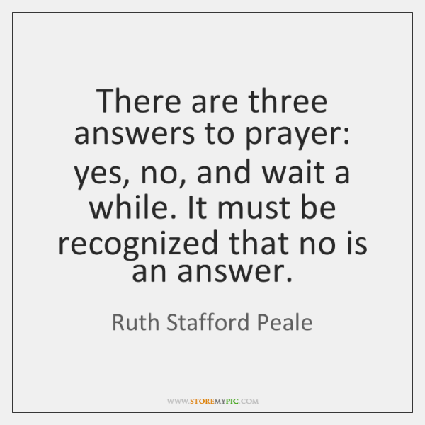 There are three answers to prayer: yes, no, and wait a while. ...
