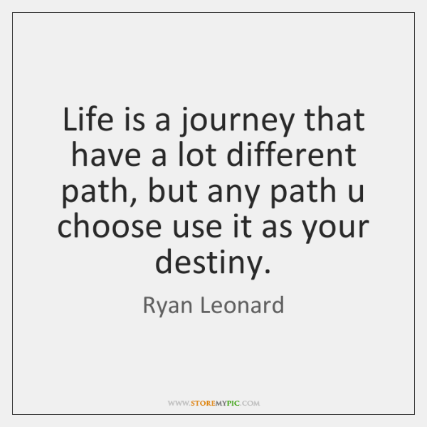 Life is a journey that have a lot different path, but any ...