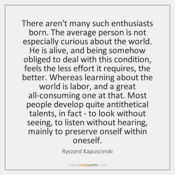There aren't many such enthusiasts born. The average person is not especially ...
