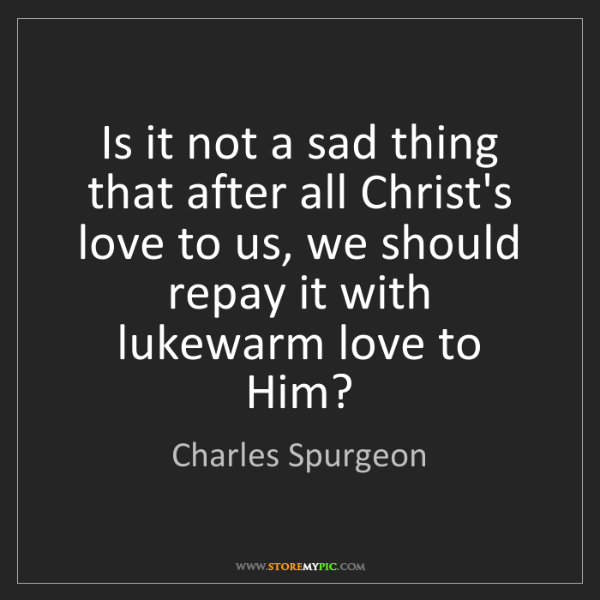 Charles Spurgeon: Is it not a sad thing that after all Christ's love to...