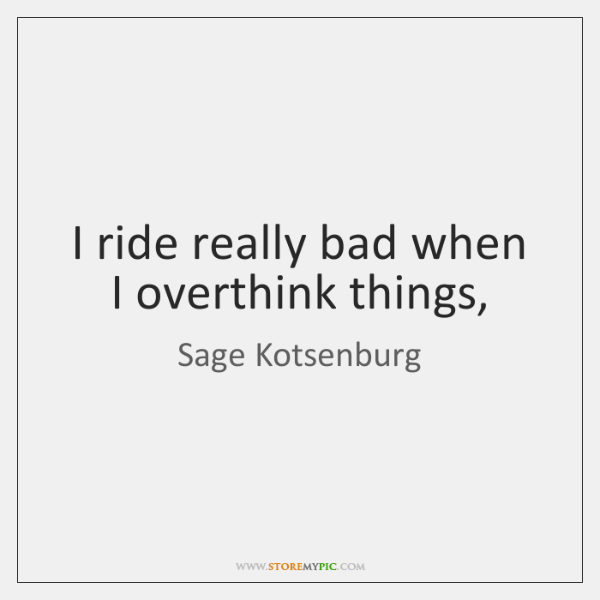I ride really bad when I overthink things,