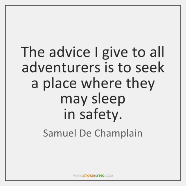 The advice I give to all adventurers is to seek a place ...