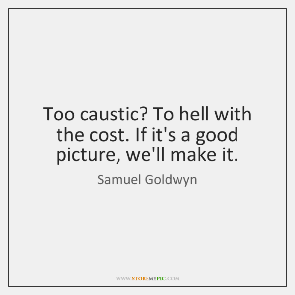 Too caustic? To hell with the cost. If it's a good picture, ...
