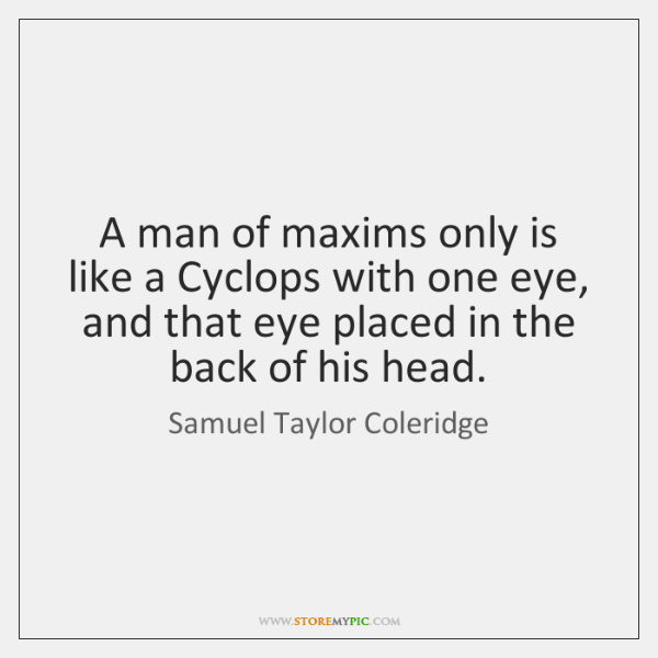 A man of maxims only is like a Cyclops with one eye, ...