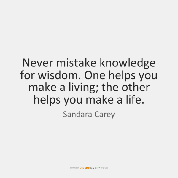 Never mistake knowledge for wisdom. One helps you make a living; the ...