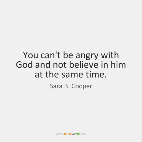You can't be angry with God and not believe in him at ...