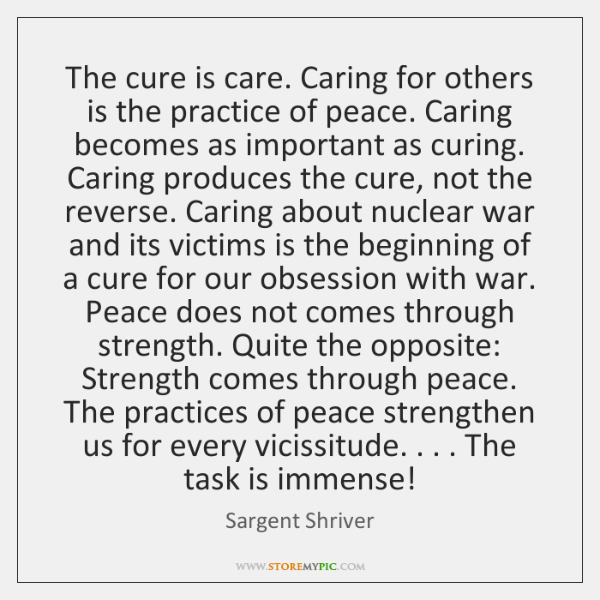 The cure is care. Caring for others is the practice of peace. ...