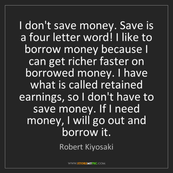 Robert Kiyosaki: I don't save money. Save is a four letter word! I like...