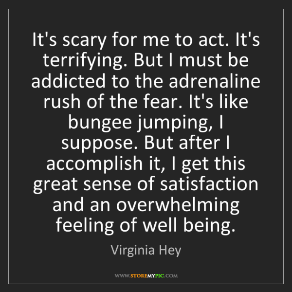 Virginia Hey: It's scary for me to act. It's terrifying. But I must...