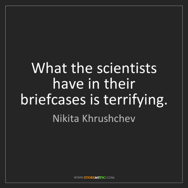 Nikita Khrushchev: What the scientists have in their briefcases is terrifying.