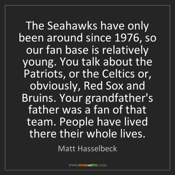 Matt Hasselbeck: The Seahawks have only been around since 1976, so our...