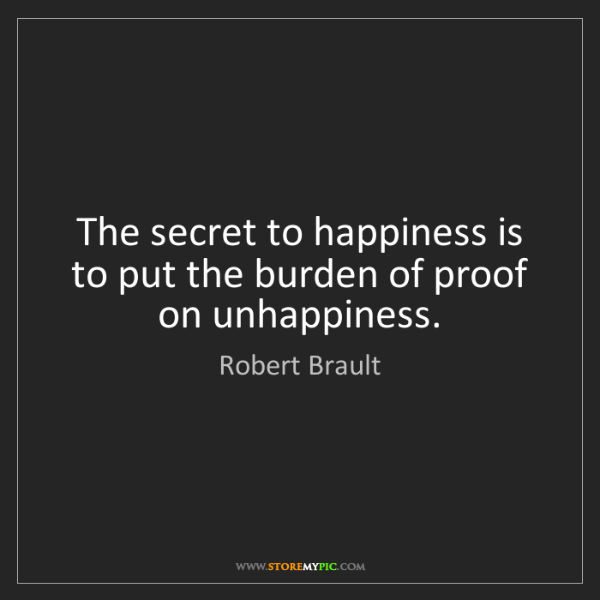 Robert Brault: The secret to happiness is to put the burden of proof...